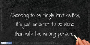 ... Selfish, It's Just Smarter To Be Alone Than With The Wrong Person