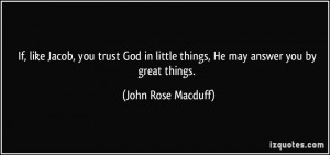 If, like Jacob, you trust God in little things, He may answer you by ...