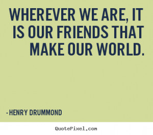 ... quotes - Wherever we are, it is our friends that make our world