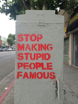 making stupid people famous. Better yet, Stop making stupid people ...