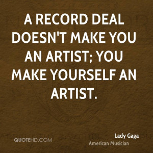 record deal doesn't make you an artist; you make yourself an artist.