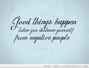Good things happen when you distance yourself from negative people ...