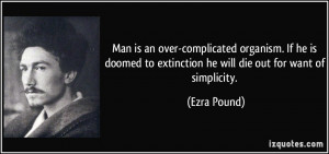 ... to extinction he will die out for want of simplicity. - Ezra Pound