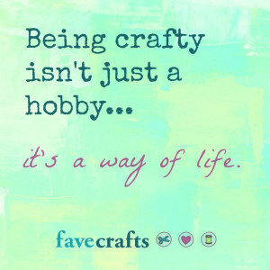 crafty quote: Being crafty isn't just a hobby...it's a way of life