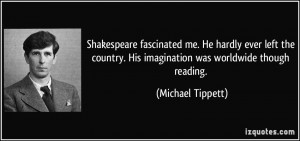 Shakespeare fascinated me. He hardly ever left the country. His ...