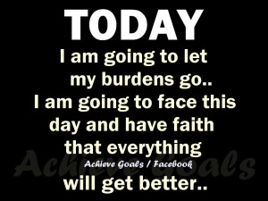 Today I am going to let my burdens go...