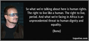 ... is an unprecedented threat to human dignity and equality. - Bono