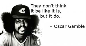 They don't think it be like it is, but it do. – Oscar Gamble
