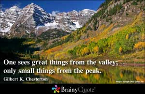One sees great things from the valley; only small things from the peak ...