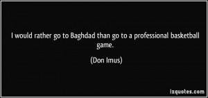 ... go to Baghdad than go to a professional basketball game. - Don Imus