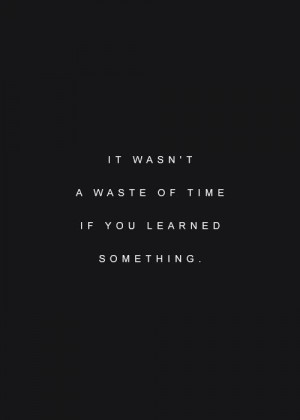 it wasn't a waste of time if you learned somethingLife Quotes, Wasting ...