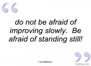 do not be afraid of improving slowly
