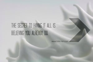 The Secret to having it all is Believing you already do. TakeTen