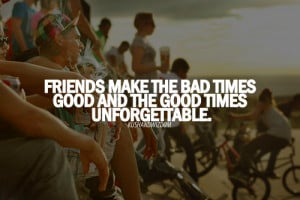 ... The Bad Times Good And The Good Times Unforgettable ~ Friendship Quote