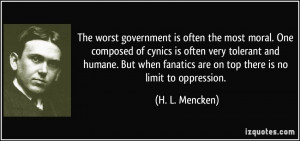 ... fanatics are on top there is no limit to oppression. - H. L. Mencken