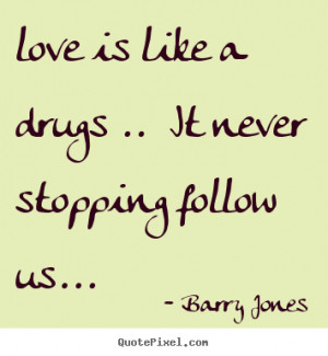 Create picture quotes about love - Love is like a drugs .. it never ...