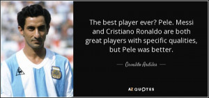 The best player ever? Pele. Messi and Cristiano Ronaldo are both great ...
