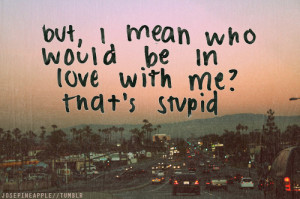 no one loves me #stupid #who would love me? #life quote