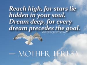 ... soul. Dream deep, for every dream precedes the goal. ― Mother Teresa