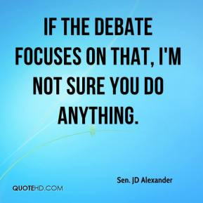 Sen JD Alexander If the debate focuses on that I 39 m not sure you do