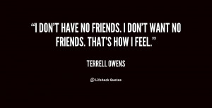 don't have no friends. I don't want no friends. That's how I feel ...