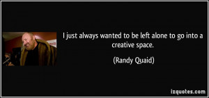 just always wanted to be left alone to go into a creative space ...