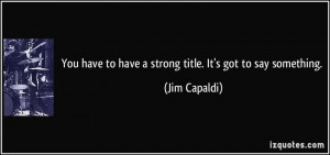 ... have to have a strong title. It's got to say something. - Jim Capaldi