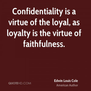 Confidentiality is a virtue of the loyal, as loyalty is the virtue of ...