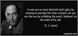 man can no more diminish God's glory by refusing to worship Him than ...