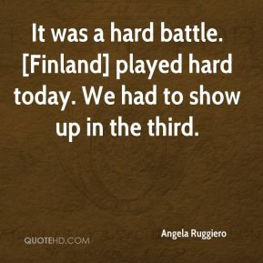 Angela Ruggiero - It was a hard battle. [Finland] played hard today ...