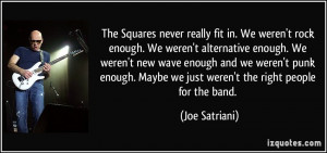 The Squares never really fit in. We weren't rock enough. We weren't ...