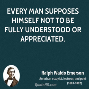 Every man supposes himself not to be fully understood or appreciated.