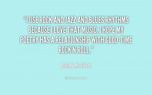 ... music. I hope my poetry has a relationship with good-time rock'n roll