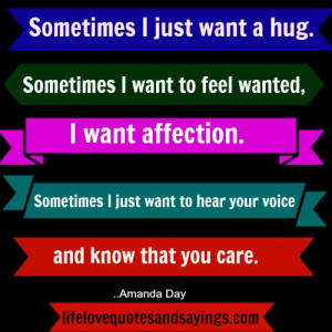 Sometimes I just want a hug. Sometimes I want to feel wanted, I want ...