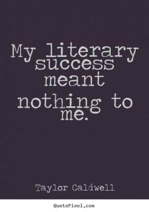 ... quote - My literary success meant nothing to me. - Success quotes