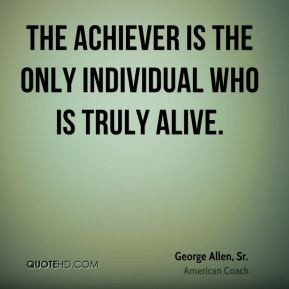 George Allen, Sr. - The achiever is the only individual who is truly ...