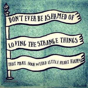 ... of loving the strange things that make your weird little heart happy