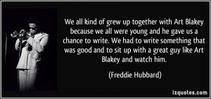 We all kind of grew up together with Art Blakey because we all were ...