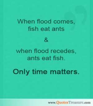 ... fish eat ants & when flood recedes, ants eat fish. Only time matters