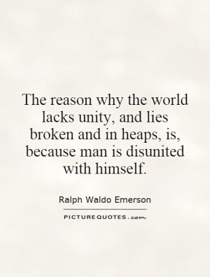 The reason why the world lacks unity, and lies broken and in heaps, is ...