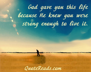 God gave you this life because He knew you were strong enough to live ...