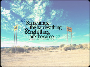 sometimes the hardest thing & right thing are the same.