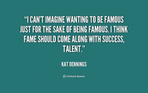 quotes about success i can 39 t imagine wanting to be famous just for