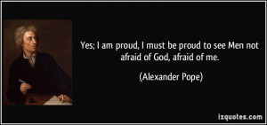 Yes; I am proud, I must be proud to see Men not afraid of God, afraid ...