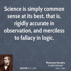 Science is simply common sense at its best, that is, rigidly accurate ...