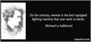 On the contrary, woman is the best equipped fighting machine that ever ...