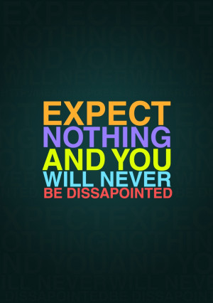 Expect Nothing. So very true. Expectations cause hurt.