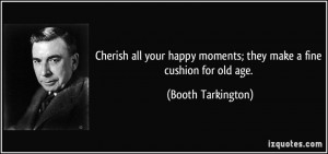 Cherish all your happy moments; they make a fine cushion for old age ...