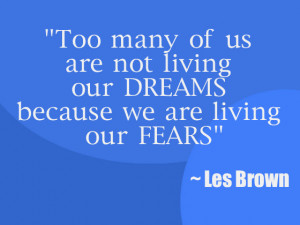 ... us-are-not-living-our-dreams-because-we-are-living-our-fears-les-brown