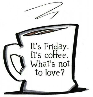 It's Friday. It's coffee. What's not to love?